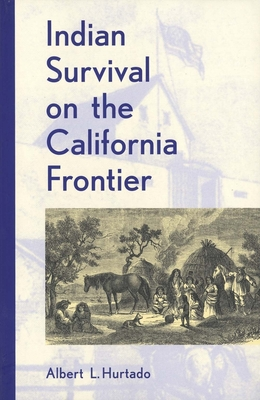 Indian Survival on the California Frontier - Hurtado, Albert L
