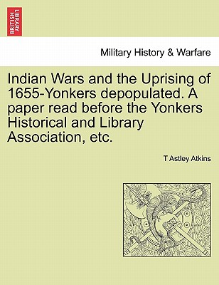 Indian Wars and the Uprising of 1655-Yonkers Depopulated. a Paper Read Before the Yonkers Historical and Library Association, Etc. - Atkins, T Astley