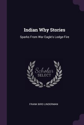 Indian Why Stories: Sparks from War Eagle's Lodge-Fire - Linderman, Frank Bird