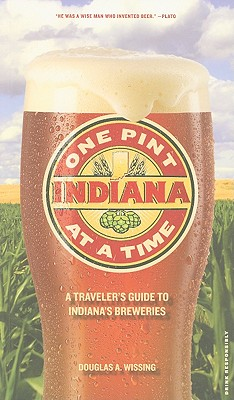 Indiana: One Pint at a Time: A Traveler's Guide to Indiana's Breweries - Wissing, Douglas A