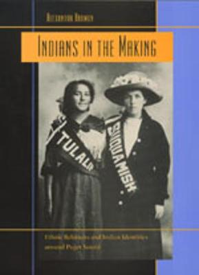 Indians in the Making: Ethnic Relations and Indian Identities Around Puget Sound - Harmon, Alexandra