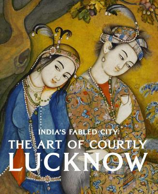 India's Fabled City: The Art of Courtly Lucknow - Markel, Stephen, and Gude, Tushara Bindu