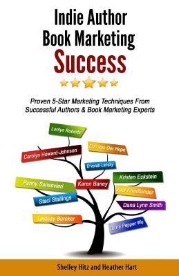 Indie Author Book Marketing Success: Proven 5-Star Marketing Techniques from Successful Authors and Book Marketing Experts - Hitz, Shelley, and Hart, Heather, and Friedlander, Joel