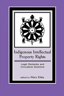 Indigenous Intellectual Property Rights: Legal Obstacles and Innovative Solutions - Riley, Mary (Editor)