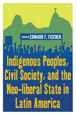 Indigenous Peoples, Civil Society, and the Neo-Liberal State in Latin America - Fischer, Edward F (Editor)