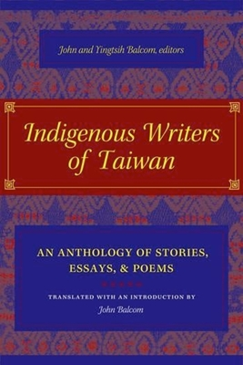 Indigenous Writers of Taiwan: An Anthology of Stories, Essays, and Poems - Balcom, John, Professor (Translated by), and Balcom, Yingtish (Editor)