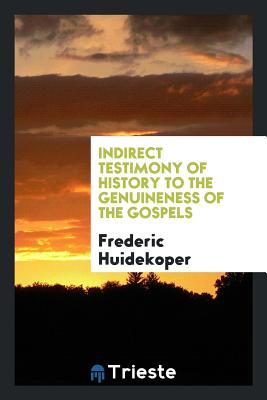 Indirect Testimony of History to the Genuineness of the Gospels - Huidekoper, Frederic