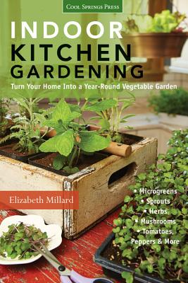 Indoor Kitchen Gardening: Turn Your Home into a Year-Round Vegetable Garden - Microgreens - Sprouts - Herbs - Mushrooms - Tomatoes, Peppers & More - Millard, Elizabeth