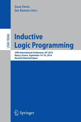 Inductive Logic Programming: 24th International Conference, Ilp 2014, Nancy, France, September 14-16, 2014, Revised Selected Papers - Davis, Jesse (Editor), and Ramon, Jan (Editor)