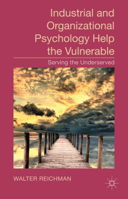 Industrial and Organizational Psychology Help the Vulnerable: Serving the Underserved - Reichman, Walter (Editor)