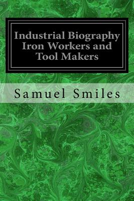Industrial Biography Iron Workers and Tool Makers - Smiles, Samuel