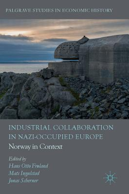 Industrial Collaboration in Nazi-Occupied Europe: Norway in Context - Frland, Hans Otto (Editor), and Ingulstad, Mats (Editor), and Scherner, Jonas (Editor)