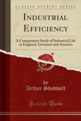 Industrial Efficiency: A Comparative Study of Industrial Life in England, Germany and America (Classic Reprint) - Shadwell, Arthur
