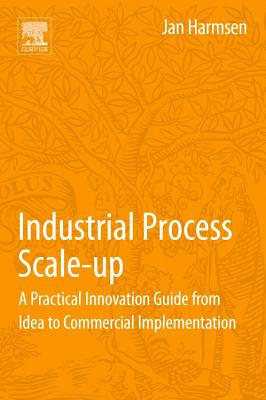 Industrial Process Scale-Up: A Practical Innovation Guide from Idea to Commercial Implementation - Harmsen, Jan