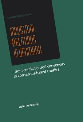 Industrial Relations in Denmark: From Conflict-based Consensus to Consensus-based Conflict - Jensen, Carsten Stroby