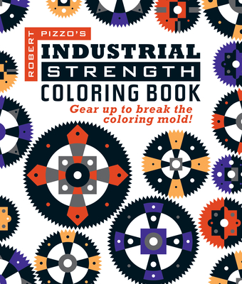 Industrial Strength Coloring Book: Gear Up to Break the Coloring Mold! -