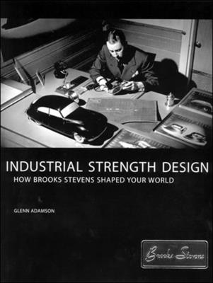 Industrial Strength Design: How Brooks Stevens Shaped Your World - Adamson, Glenn, and Gordon, David (Preface by), and Heskett, John (Contributions by)