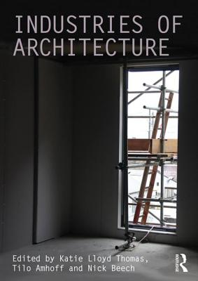 Industries of Architecture - Lloyd-Thomas, Katie (Editor), and Amhoff, Tilo (Editor), and Beech, Nick (Editor)