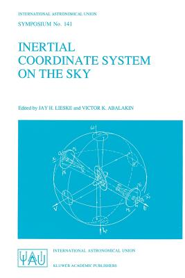 Inertial Coordinate System on the Sky: Proceedings of the 141st Symposium of the International Astronomical Union Held in Leningrad, U.S.S.R., October 17-21, 1989 - Lieske, J H (Editor), and Abalakin, Victor K (Editor)