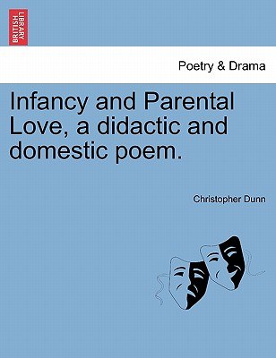 Infancy and Parental Love, a Didactic and Domestic Poem. - Dunn, Christopher