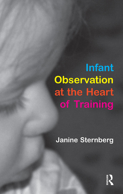 Infant Observation at the Heart of Training - Sternberg, Janine
