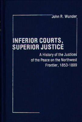Inferior Courts, Superior Justice: A History of the Justices of the Peace on the Northwest Frontier, 1853-1889 - Wunder, J R