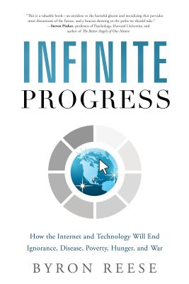 Infinite Progress: How the Internet and Technology Will End Ignorance, Disease, Poverty, Hunger, and War - Reese, Byron