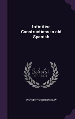 Infinitive Constructions in Old Spanish - Beardsley, Wilfred Attwood