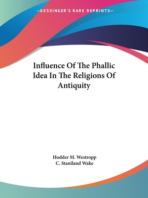 Influence of the Phallic Idea in the Religions of Antiquity - Westropp, Hodder M, and Wake, C Staniland