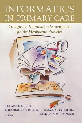Informatics in Primary Care: Strategies in Information Management for the Healthcare Provider - Norris, Thomas E (Editor), and Fuller, Sherrilynne S (Editor), and Goldberg, Harold I (Editor)