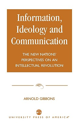 Information, Ideology and Communication: The New Nations' Perspectives on an Intellectual Revolution - Gibbons, Arnold