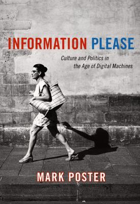 Information Please: Culture and Politics in the Age of Digital Machines - Poster, Mark, Professor