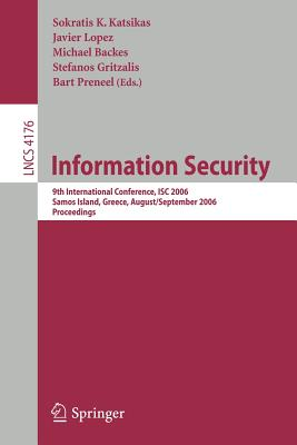 Information Security: 9th International Conference; Isc 2006, Samos Island, Greece, August 30 - September 2, 2006, Proceedings - Katsikas, Sokratis K (Editor), and Backes, Michael (Editor), and Gritzalis, Stefanos (Editor)