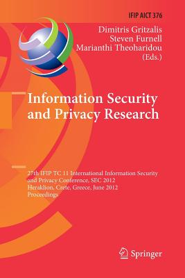 Information Security and Privacy Research: 27th Ifip Tc 11 Information Security and Privacy Conference, SEC 2012, Heraklion, Crete, Greece, June 4-6, 2012, Proceedings - Gritzalis, Dimitris (Editor), and Furnell, Steven (Editor), and Theoharidou, Marianthi (Editor)
