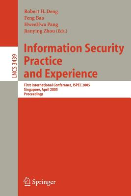 Information Security Practice and Experience: First International Conference, Ispec 2005, Singapore, April 11-14, 2005, Proceedings - Deng, Robert H (Editor), and Bao, Feng (Editor), and Pang, Hweehwa (Editor)