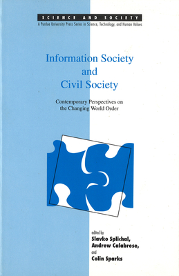 Information Society and Civil Society: Contemporary Perspectives on the Changing World Order - Splichal, Slavko (Editor), and Calabrese, Andrew (Editor), and Sparks, Colin, Professor (Editor)