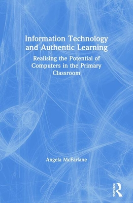 Information Technology and Authentic Learning: Realising the Potential of Computers in the Primary Classroom - McFarlane, Angela