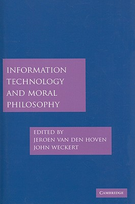 Information Technology and Moral Philosophy - Van Den Hoven, Jeroen (Editor), and Weckert, John (Editor)