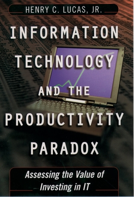 Information Technology and the Productivity Parqadox: Assessing the Value of Investing in It - Lucas, Henry C Jr