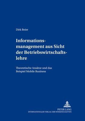 Informationsmanagement Aus Sicht Der Betriebswirtschaftslehre: Theoretische Ansaetze Und Das Beispiel Mobile Business - Beier, Dirk
