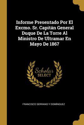 Informe Presentado Por El Excmo. Sr. Capitßn General Duque de la Torre Al Ministro de Ultramar En Mayo de 1867 - Dominguez, Francisco Serrano y