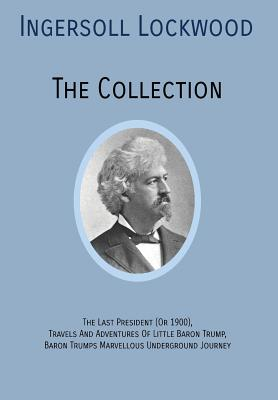 INGERSOLL LOCKWOOD The Collection: The Last President (Or 1900), Travels And Adventures Of Little Baron Trump, Baron Trumps? Marvellous Underground Journey - Lockwood, Ingersoll