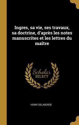 Ingres, Sa Vie, Ses Travaux, Sa Doctrine, D'Apres Les Notes Manuscrites Et Les Lettres Du Maitre - Delaborde, Henri