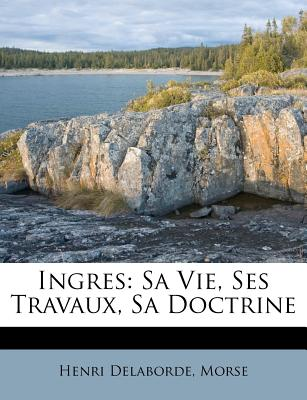 Ingres: Sa Vie, Ses Travaux, Sa Doctrine - Delaborde, Henri, and Morse, A.D.