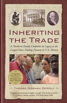 Inheriting the Trade: A Northern Family Confronts Its Legacy as the Largest Slave-Trading Dynasty in U.S. History - Dewolf, Thomas Norman