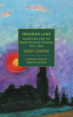 Inhuman Land: Searching for the Truth in Soviet Russia, 1941-1942 - Czapski, Jozef, and Lloyd-Jones, Antonia (Translated by), and Snyder, Timothy (Introduction by)
