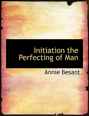 Initiation the Perfecting of Man - Besant, Annie Wood