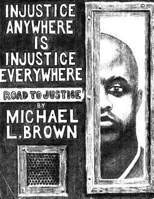 Injustice Anywhere Is Injustice Everywhere: Road to Justice - Brown, Michael L
