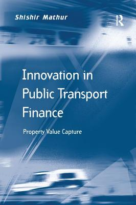 Innovation in Public Transport Finance: Property Value Capture - Mathur, Shishir
