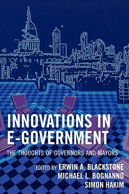 Innovations in E-Government: The Thoughts of Governors and Mayors - Blackstone, Erwin A (Editor), and Bognanno, Michael L (Editor), and Hakim, Simon (Editor)